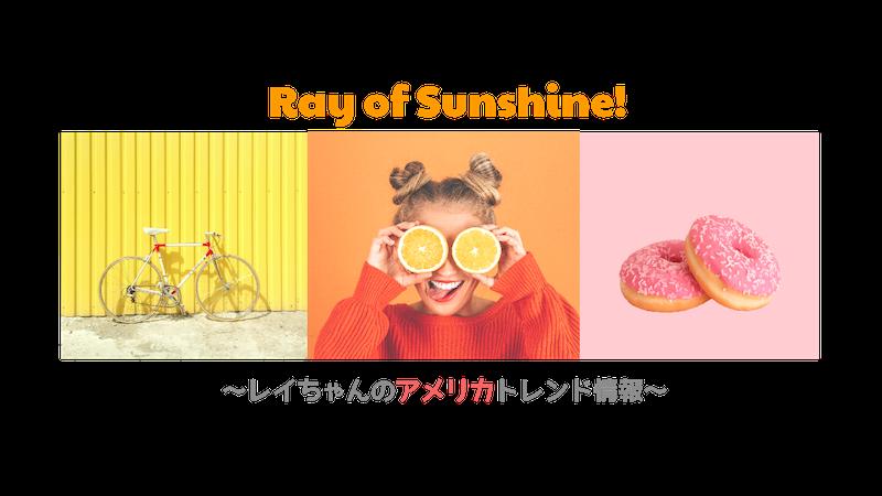 Ray of Sunshine!! ~レイちゃんのアメリカトレンド情報~